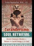 Curanderismo Soul Retrieval: Ancient Shamanic Wisdom to Restore the Sacred Energy of the Soul