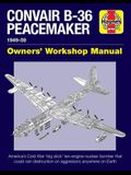 Convair B-36 Peacemaker Owners' Workshop Manual: 1948-59 - America's Cold War 'big Stick' Ten-Engine Nuclear Bomber That Could Rain Destruction on Agg