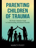 Parenting Children of Trauma: A Foster-Adoption Guide to Understanding Attachment Disorders