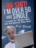 Oh Shit! I'm Over 50 and Single: A Guide for Mature Men and the Women They Date
