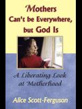 Mothers Can't Be Everywhere But God Is: A Liberating Look at Motherhood