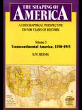 The Shaping of America: A Geographical Perspective on 500 Years of History: Volume 3: Transcontinental America, 1850-1915