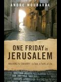 One Friday In Jerusalem: Walking to Calvary - a Tour, a Faith, a Life