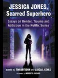 Jessica Jones, Scarred Superhero: Essays on Gender, Trauma and Addiction in the Netflix Series
