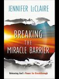 Breaking the Miracle Barrier: Releasing God's Power for Breakthrough