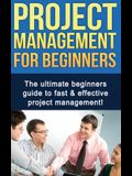 Project Management For Beginners: The ultimate beginners guide to fast & effective project management!