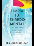 Limpia Tu Enredo Mental: 5 Pasos Simples Probados Por La Ciencia Para Reducir La Ansiedad, El Estrés Y Los Pensamientos Tóxicos
