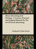 About Advertising and Printing - A Concise, Practical, and Original Manual on the Art of Local Advertising