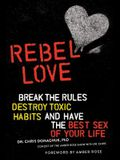 Rebel Love: Break the Rules, Destroy Toxic Habits, and Have the Best Sex of Your Life