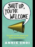 Shut Up, You're Welcome: Thoughts on Life, Death, and Other Inconveniences (Original)
