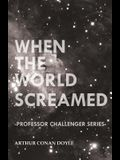 When the World Screamed (Professor Challenger Series)