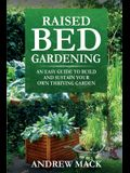 Raised Bed Gardening: An easy guide to build and sustain your own thriving garden