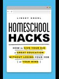Homeschool Hacks: How to Give Your Kid a Great Education Without Losing Your Job (or Your Mind)