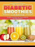 The Essential Diabetic Smoothie Cookbook: Healthy and Delicious Green Diabetic Smoothie Recipes. ( Weight Loss and Blood Sugar Detox )