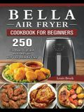 Bella Air Fryer Cookbook for Beginners: 250 Fry, Bake, Grill, and Roast Recipes with Your Bella Air Fryer