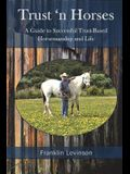 Trust 'n Horses: A Guide to Successful Trust-Based Horsemanship and Life