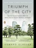 Triumph of the City: How Our Greatest Invention Makes Us Richer, Smarter, Greener, Healthier, and Happier