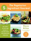 The Vegetarian 5-Ingredient Gourmet: 250 Simple Recipes and Dozens of Healthy Menus for Eating Well Every Day: A Cookbook