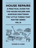 House Repairs - A Practical Guide for the House-Holder and Amateur Craftsman - The 'Little Things That Matter' Series - Vol III