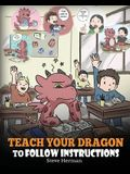 Teach Your Dragon To Follow Instructions: Help Your Dragon Follow Directions. A Cute Children Story To Teach Kids The Importance of Listening and Foll