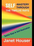 Self-Mastery Through the Twelve Rays: Twelve Keys to Self-Realization