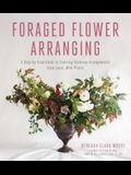 Foraged Flower Arranging: A Step-By-Step Guide to Creating Stunning Arrangements from Local, Wild Plants