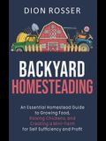 Backyard Homesteading: An Essential Homestead Guide to Growing Food, Raising Chickens, and Creating a Mini-Farm for Self Sufficiency and Prof