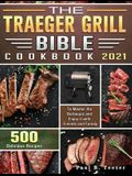 The Traeger Grill Bible Cookbook 2021: 500 Delicious Recipes to Master the Barbeque and Enjoy it with Friends and Family