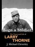 Born a Soldier: The Times and Life of Larry A Thorne