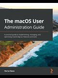 The macOS User Administration Guide: A practical guide to implementing, managing, and optimizing macOS Big Sur features and tools