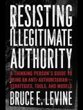 Resisting Illegitimate Authority: A Thinking Person's Guide to Being an Anti-Authoritarian--Strategies, Tools, and Models