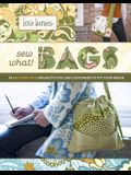 Sew What! Bags: 18 Pattern-Free Projects You Can Customize to Fit Your Needs