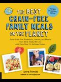 The Best Grain-Free Family Meals on the Planet: Make Grain-Free Breakfasts, Lunches, and Dinners Your Whole Family Will Love with More Than 170 Delici