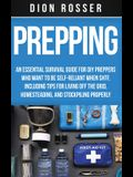 Prepping: An Essential Survival Guide for DIY Preppers Who Want to Be Self-Reliant When SHTF, Including Tips for Living Off the