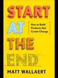 Start at the End: How to Build Products That Create Change