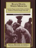 Black Death, White Medicine: Bubonic Plague and the Politics of Public Health in Colonial Senegal, 1914-1945