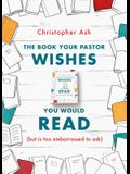The Book Your Pastor Wishes You Would Read: (But Is Too Embarrassed to Ask)