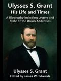 Ulysses S. Grant: His Life and Times: A Biography Including Letters and State of the Union Addresses