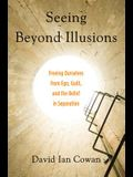 Seeing Beyond Illusions: Freeing Ourselves from Ego, Guilt, and the Belief in Separation
