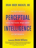 Perceptual Intelligence: The Brain's Secret to Seeing Past Illusion, Misperception, and Self-Deception