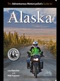 Adventurous Motorcyclist's Guide to Alaska: Routes, Strategies, Road Food, Dive Bars, Off-Beat Destinations, and More