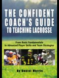 Confident Coach's Guide to Teaching Lacrosse: From Basic Fundamentals to Advanced Player Skills and Team Strategies