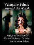 Vampire Films Around the World: Essays on the Cinematic Undead of Sixteen Cultures