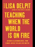 Teaching When the World Is on Fire: Authentic Classroom Advice, from Climate Justice to Black Lives Matter