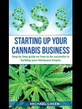 Starting Up Your Cannabis Business: Step by step guide on how to be successful in building your Marijuana Empire