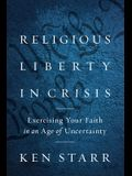 Religious Liberty in Crisis: Exercising Your Faith in an Age of Uncertainty