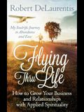 Flying Thru Life: How to Grow Your Business and Relationships with Applied Spirituality - My Soulrific Journey to Abundance and Ease