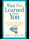 What I've Learned from You: The Lessons of Life Taught to a Doctor by His Patients