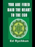 You Are Fired Said The Heart To The Ego