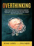 Overthinking: How to Stop Destructive Thoughts, Overcome Anxiety, Declutter Your Mind and Start Thinking Positively. A Beginner's Gu